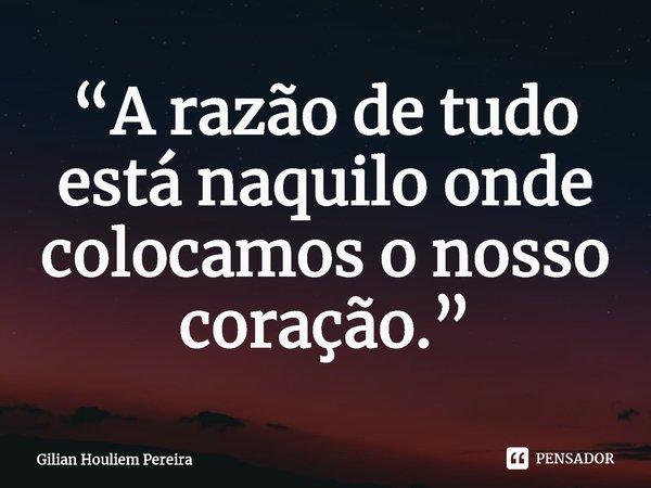 """""""A razão de tudo está naquilo onde colocamos o nosso coração.""""... Frase de Gilian Houliem Pereira."""