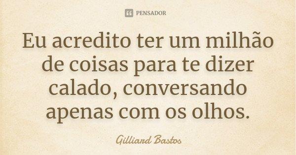 Eu acredito ter um milhão de coisas para te dizer calado, conversando apenas com os olhos.... Frase de Gilliard Bastos.