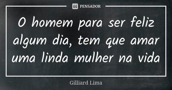 O homem para ser feliz algum dia, tem que amar uma linda mulher na vida... Frase de Gilliard Lima.
