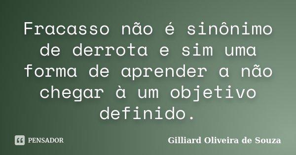 Fracasso não é sinônimo de derrota e sim uma forma de aprender a não chegar à um objetivo definido.... Frase de Gilliard Oliveira de Souza.