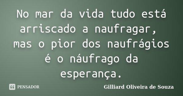No mar da vida tudo está arriscado a naufragar, mas o pior dos naufrágios é o náufrago da esperança.... Frase de Gilliard Oliveira de Souza.