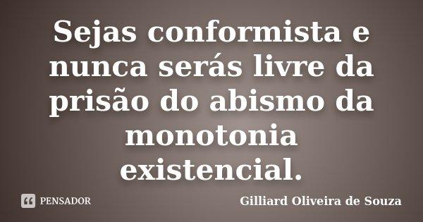Sejas conformista e nunca serás livre da prisão do abismo da monotonia existencial.... Frase de Gilliard Oliveira de Souza.