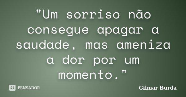 """""""Um sorriso não consegue apagar a saudade, mas ameniza a dor por um momento.""""... Frase de Gilmar Burda."""