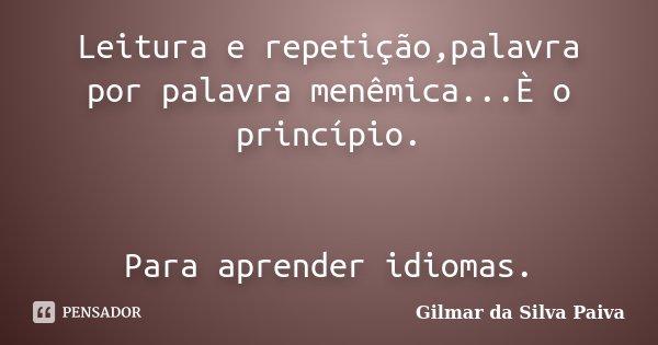 Leitura e repetição,palavra por palavra menêmica...È o princípio. Para aprender idiomas.... Frase de Gilmar da SIlva Paiva.