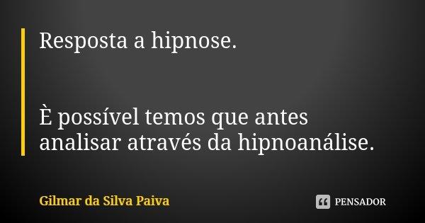 Resposta a hipnose. È possível temos que antes analisar através da hipnoanálise.... Frase de Gilmar da SIlva Paiva.