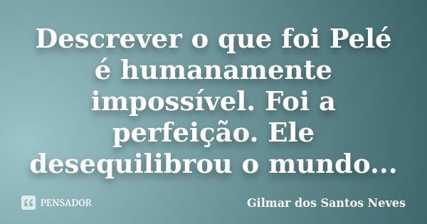 Descrever o que foi Pelé é humanamente impossível. Foi a perfeição. Ele desequilibrou o mundo...... Frase de Gilmar dos Santos Neves.