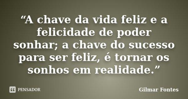 """""""A chave da vida feliz e a felicidade de poder sonhar; a chave do sucesso para ser feliz, é tornar os sonhos em realidade.""""... Frase de Gilmar Fontes."""