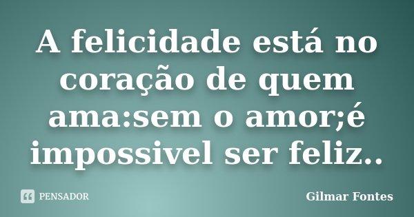 A felicidade está no coração de quem ama:sem o amor;é impossivel ser feliz..... Frase de Gilmar Fontes.
