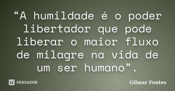 """A humildade é o poder libertador que pode liberar o maior fluxo de milagre na vida de um ser humano"".... Frase de Gilmar Fontes."