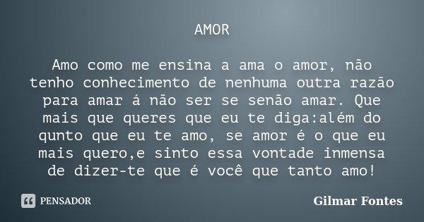 AMOR Amo como me ensina a ama o amor, não tenho conhecimento de nenhuma outra razão para amar á não ser se senão amar. Que mais que queres que eu te diga:além d... Frase de Gilmar Fontes.