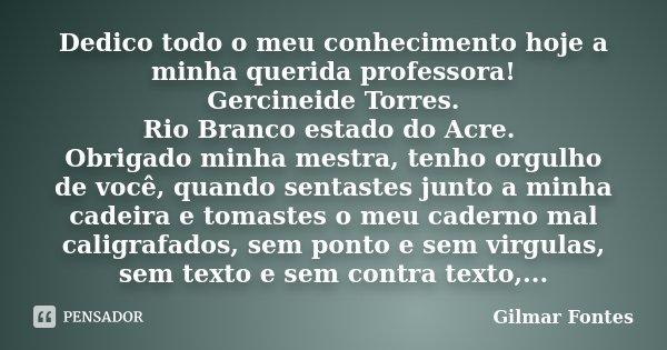 Dedico todo o meu conhecimento hoje a minha querida professora! Gercineide Torres. Rio Branco estado do Acre. Obrigado minha mestra, tenho orgulho de você, quan... Frase de Gilmar Fontes.