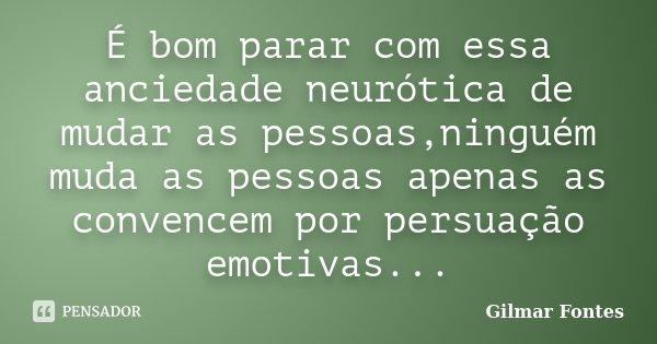 É bom parar com essa anciedade neurótica de mudar as pessoas,ninguém muda as pessoas apenas as convencem por persuação emotivas...... Frase de Gilmar Fontes.