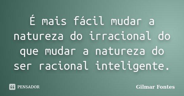 É mais fácil mudar a natureza do irracional do que mudar a natureza do ser racional inteligente.... Frase de Gilmar Fontes.