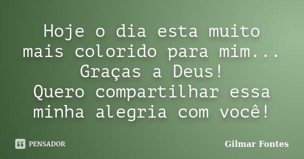 Hoje o dia esta muito mais colorido para mim... Graças a Deus! Quero compartilhar essa minha alegria com você!... Frase de Gilmar Fontes.