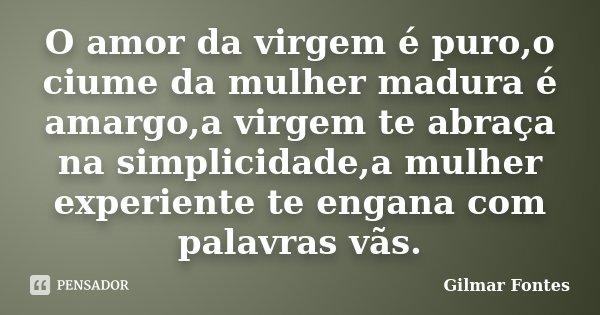 O amor da virgem é puro,o ciume da mulher madura é amargo,a virgem te abraça na simplicidade,a mulher experiente te engana com palavras vãs.... Frase de Gilmar Fontes.