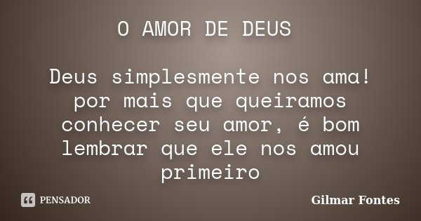 O AMOR DE DEUS Deus simplesmente nos ama! por mais que queiramos conhecer seu amor, é bom lembrar que ele nos amou primeiro... Frase de Gilmar Fontes.