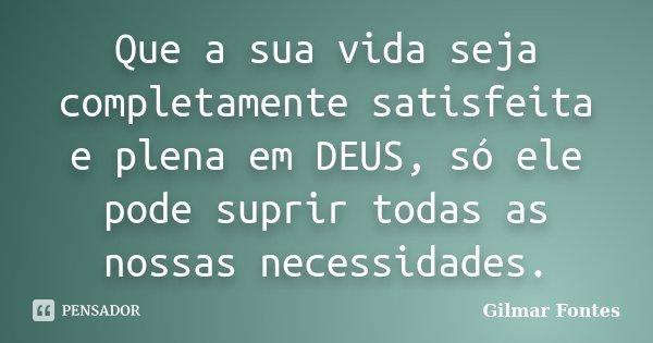 Que a sua vida seja completamente satisfeita e plena em DEUS, só ele pode suprir todas as nossas necessidades.... Frase de Gilmar Fontes.