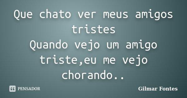 Que chato ver meus amigos tristes Quando vejo um amigo triste,eu me vejo chorando..... Frase de Gilmar Fontes.