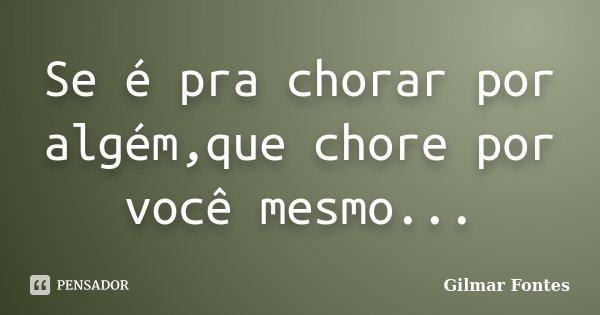Se é pra chorar por algém,que chore por você mesmo...... Frase de Gilmar Fontes.