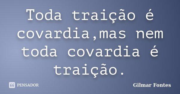 Toda traição é covardia,mas nem toda covardia é traição.... Frase de Gilmar Fontes.