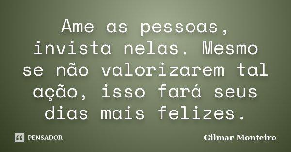Ame as pessoas, invista nelas. Mesmo se não valorizarem tal ação, isso fará seus dias mais felizes.... Frase de Gilmar Monteiro.