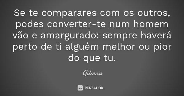 Se te comparares com os outros, podes converter-te num homem vão e amargurado: sempre haverá perto de ti alguém melhor ou pior do que tu.... Frase de Gilmar.