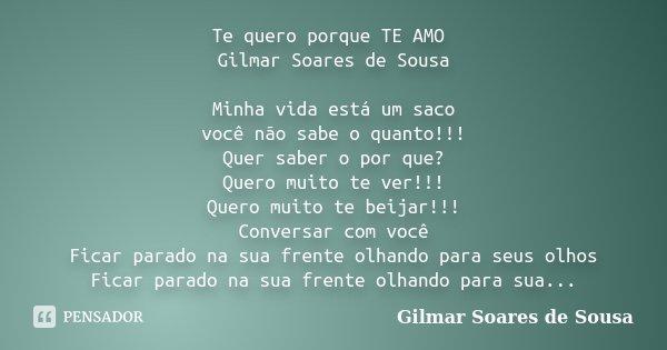 Te quero porque TE AMO Gilmar Soares de Sousa Minha vida está um saco você não sabe o quanto!!! Quer saber o por que? Quero muito te ver!!! Quero muito te beija... Frase de Gilmar Soares de Sousa.