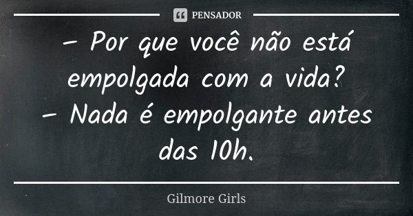 – Por que você não está empolgada com a vida? – Nada é empolgante antes das 10h.... Frase de Gilmore Girls.