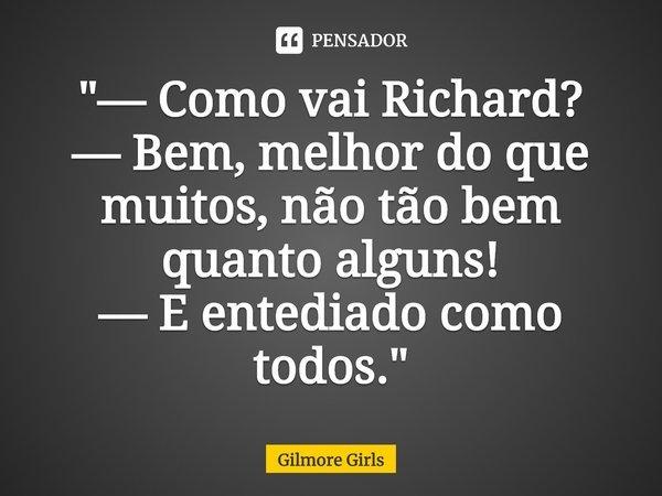 """""""— Como vai Richard? — Bem, melhor do que muitos, não tão bem quanto alguns! — E entediado como todos.""""... Frase de Gilmore Girls."""