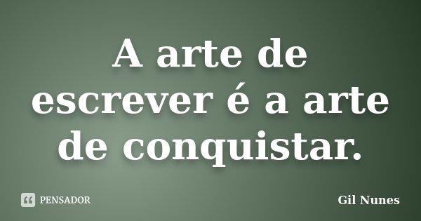 A arte de escrever é a arte de conquistar.... Frase de Gil Nunes.