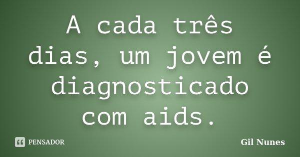 A cada três dias, um jovem é diagnosticado com aids.... Frase de Gil Nunes.
