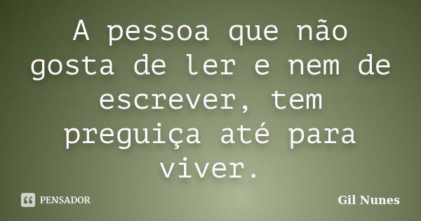 A pessoa que não gosta de ler e nem de escrever, tem preguiça até para viver.... Frase de Gil Nunes.