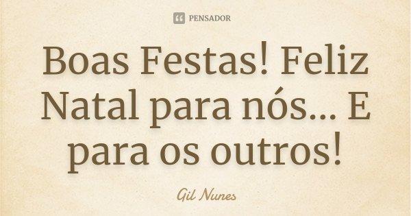 Boas Festas! Feliz Natal para nós... E para os outros!... Frase de Gil Nunes.
