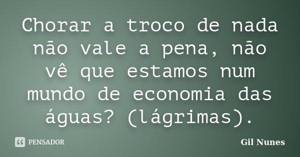 Chorar a troco de nada não vale a pena, não vê que estamos num mundo de economia das águas? (lágrimas).... Frase de Gil Nunes.