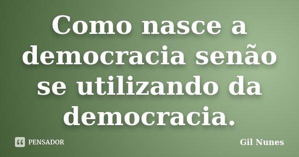 Como nasce a democracia senão se utilizando da democracia.... Frase de Gil Nunes.