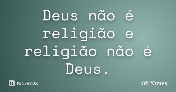 Deus não é religião e religião não é Deus.... Frase de Gil Nunes.