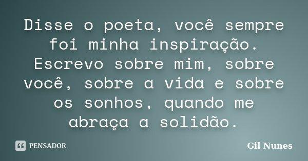 Disse o poeta, você sempre foi minha inspiração. Escrevo sobre mim, sobre você, sobre a vida e sobre os sonhos, quando me abraça a solidão.... Frase de Gil Nunes.