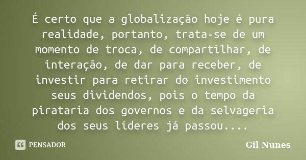 É certo que a globalização hoje é pura realidade, portanto, trata-se de um momento de troca, de compartilhar, de interação, de dar para receber, de investir par... Frase de Gil Nunes.