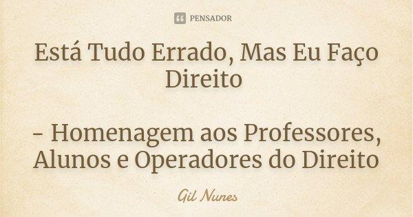 Está Tudo Errado, Mas Eu Faço Direito - Homenagem aos Professores, Alunos e Operadores do Direito... Frase de Gil Nunes.