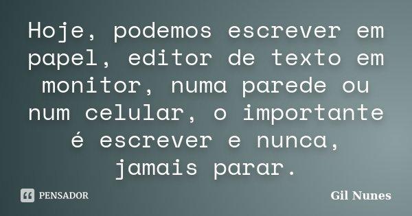 Hoje, podemos escrever em papel, editor de texto em monitor, numa parede ou num celular, o importante é escrever e nunca, jamais parar.... Frase de Gil Nunes.
