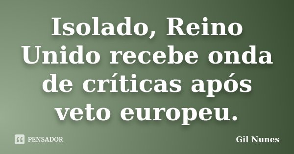 Isolado, Reino Unido recebe onda de críticas após veto europeu.... Frase de Gil Nunes.