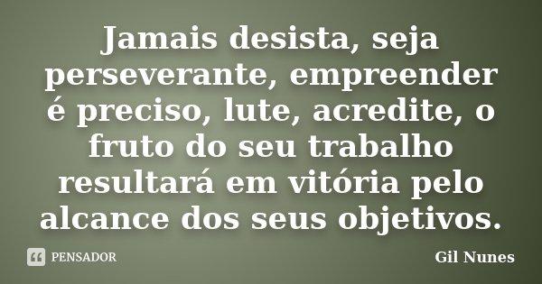 Jamais desista, seja perseverante, empreender é preciso, lute, acredite, o fruto do seu trabalho resultará em vitória pelo alcance dos seus objetivos.... Frase de Gil Nunes.