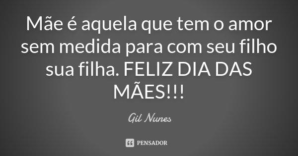 Filho Carinhoso Desejando Feliz Dia Das Mães: Mãe é Aquela Que Tem O Amor Sem Medida... Gil Nunes