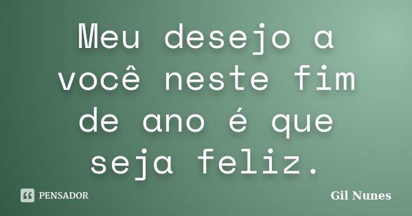 Meu desejo a você neste fim de ano é que seja feliz.... Frase de Gil Nunes.