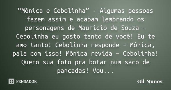 """""""Mônica e Cebolinha"""" - Algumas pessoas fazem assim e acabam lembrando os personagens de Maurício de Souza – Cebolinha eu gosto tanto de você! Eu te amo tanto! C... Frase de Gil Nunes."""