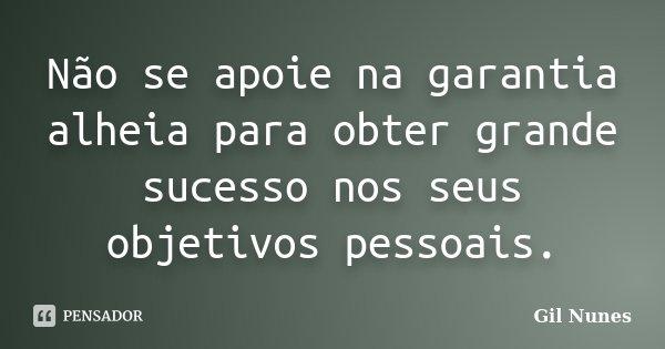Não se apoie na garantia alheia para obter grande sucesso nos seus objetivos pessoais.... Frase de Gil Nunes.