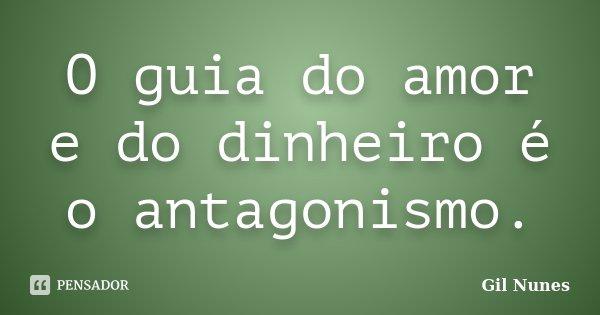 O guia do amor e do dinheiro é o antagonismo.... Frase de Gil Nunes.