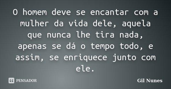 O homem deve se encantar com a mulher da vida dele, aquela que nunca lhe tira nada, apenas se dá o tempo todo, e assim, se enriquece junto com ele.... Frase de Gil Nunes.