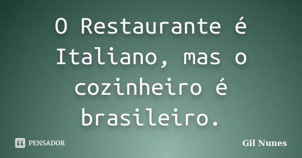 O Restaurante é Italiano, mas o cozinheiro é brasileiro.... Frase de Gil Nunes.