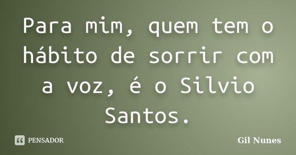 Para mim, quem tem o hábito de sorrir com a voz, é o Silvio Santos.... Frase de Gil Nunes.